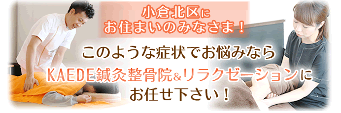 小倉北区にお住まいの皆様、このような症状でお悩みならKAEDE鍼灸整骨院&リラクゼーションにお任せください